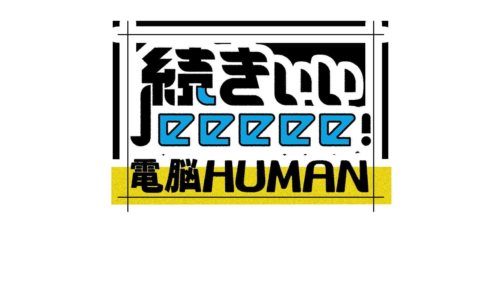 10月28日(日)22:48 O.A. <br>テレビ東京「続きぃぃeeeee!電脳HUMAN  」初回スタート!