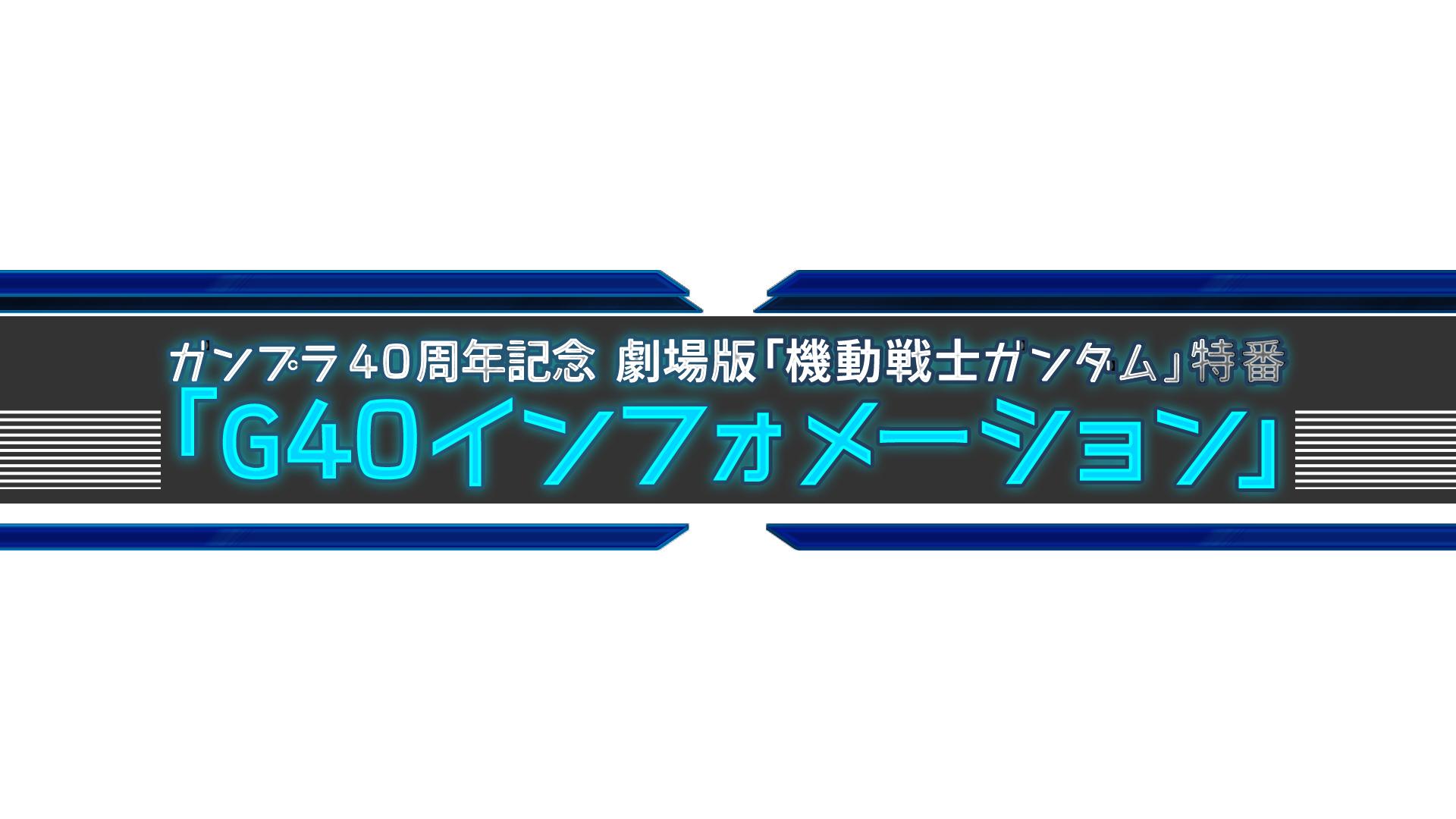 8月9日(日)13:00 O.A. <br>MBS【ガンプラ40周年記念 劇場版「機動戦士ガンダム」特番「G40インフォメーション」 】